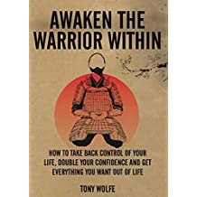 Awaken The Warrior Within: How To Take Back Control Of Your Life, Double Your Confidence And Get Everything You Want Out Of Life