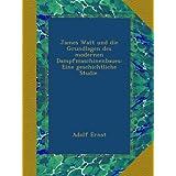 James Watt und die Grundlagen des modernen Dampfmaschinenbaues: Eine geschichtliche Studie.