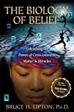 The Biology of Belief: Unleashing the Power of Consciousness, Matter and Miracles by Bruce H. Lipton (2008-10-30)