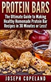 Protein Bars: The Ultimate Guide to Making Healthy Homemade Protein Bar Recipes in 30 Minutes or Less (Protein Bars - Protein Bar Recipes - Protein Bars ... - Homemade Protein Bars) (English Edition)