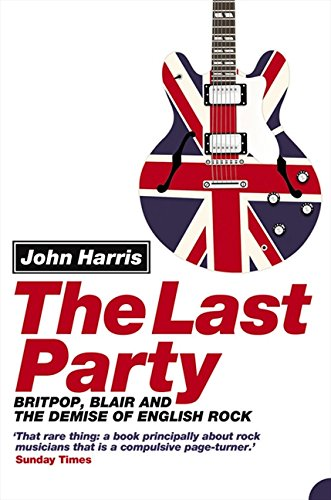 The Last Party: Britpop, Blair and the Demise of English Rock por John Harris