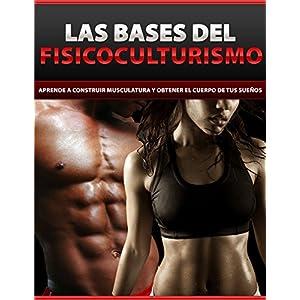 Las bases del fisicoculturismo: Aprende a construir musculatura y obtener el cuerpo de tus sueños