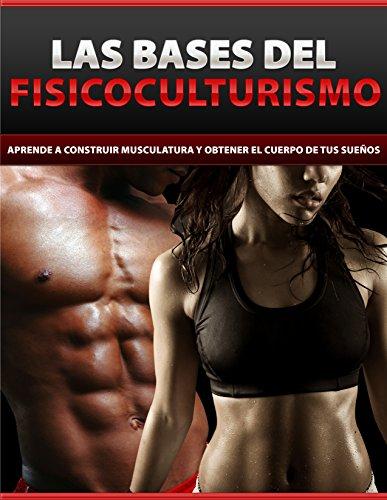 Las bases del fisicoculturismo: Aprende a construir musculatura y obtener el cuerpo de tus sueños por Antonio Villalobos
