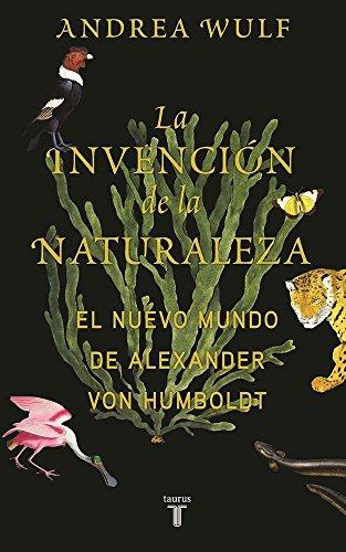 La Invencian de La Naturaleza: El Mundo Nuevo de Alexander Von Humboldt / The Invention of Nature: Alexander Von Humboldt's New World por Andrea Wulf