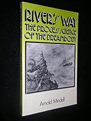 River's Way: The Process Science of the Dreambody: Information and Channels in Dream and Bodywork, Psychology and Physics, Taoism and Alchemy by Arnold Mindell (1985-11-14)