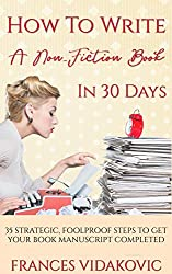 How To Write A Non- Fiction Book In 30 Days: 35 Strategic, Foolproof Steps To Get Your Book Manuscript Completed