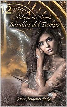 Batallas del Tiempo (Trilogía del Tiempo nº 3) (Spanish Edition) by [Aragonés Rieke, Soley]