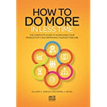 How to Do More in Less Time: The Complete Guide to Increasing Your Productivity and Improving Your Bottom Line by Allison C Shields (2016-02-07)