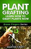 Grafting Plants and Trees: Plant Grafting - Learn How to Graft Plants Now: Budding and Grafting Explained (Green Fingers Series Book 2)