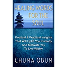 HEALING WORDS FOR THE SOUL: Poetical & Practical Insights That Will Uplift You Instantly and Motivate You To Live Wisely (English Edition)