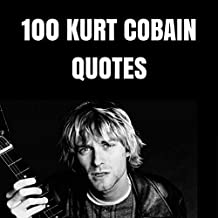 100 Kurt Cobain Quotes: 100 Interesting Quotes By And About The Legendary Rock Musician Kurt Cobain (English Edition)
