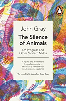 The Silence of Animals: On Progress and Other Modern Myths par [Gray, John]