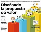 Diseñando la propuesta de valor: Cómo crear los productos y servicios que tus clientes están...