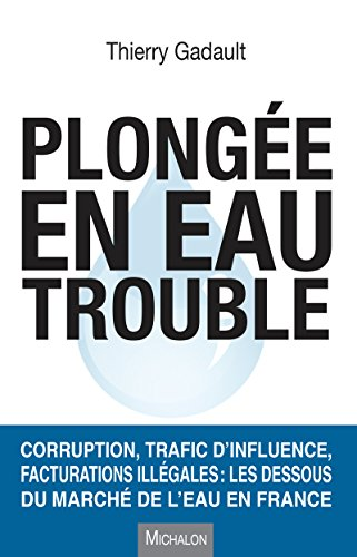 Plongée en eau trouble: Corruption, trafic d'influence, facturations illégales : les dessous du marché de l'eau en France (DOCUMENT) par Thierry Gadault