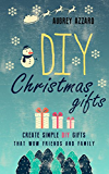 DIY Christmas Gifts: Create Simple DIY Gifts That Wow Friends And Family (Christmas - Hanukkah - Holidays - Gifts - DIY)