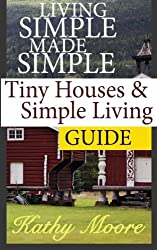 Living Simple Made Simple : Tiny Houses and Simple Living Guide by Kathy Moore (2014-09-04)