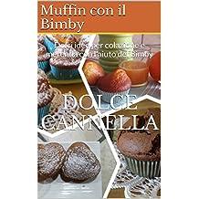 Muffin con il Bimby: Dolci idee per colazione e merenda con l'aiuto del Bimby (Italian Edition)