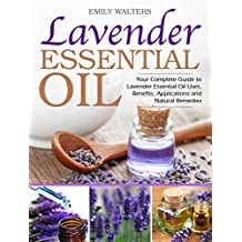Lavender Essential Oil: Your Complete Guide to Lavender Essential Oil Uses, Benefits, Applications and Natural Remedies (English Edition)