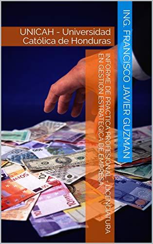 Informe de Practica Profesional - Licenciatura en Gestion Estrategica de Empresa: UNICAH - Universidad Católica de Honduras por Ing. Francisco Javier Guzman