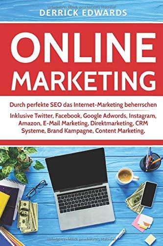 Online Marketing: Durch perfekte SEO das Internet-Marketing beherrschen - Inklusive Twitter, Facebook, Google Adwords, Instagram, Amazon, E-Mail Marketing, Direktmarketing, CRM Systeme, Brand Kampagne