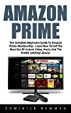 Amazon Prime: The Complete Beginners Guide To Amazon Prime Membership - Learn How To Get The Most Out Of Instant Video, Music And The Kindle Lending Library! ... Amazon Prime Membership, Prime Music)