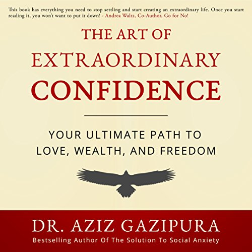 The Art of Extraordinary Confidence: Your Ultimate Path to Love, Wealth, and Freedom - Dr. Aziz Gazipura PsyD - Unabridged