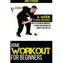 Home Workout For Beginners: 6 week Fitness program with fat burning workouts & f by James Atkinson (2014-08-26)