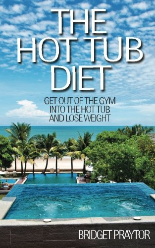 The Hot Tub Diet: Get Out of the Gym, Into the Hot Tub, and Lose Weight