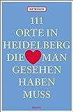 111 Orte in Heidelberg, die man gesehen haben muss: Reiseführer - HP Mayer