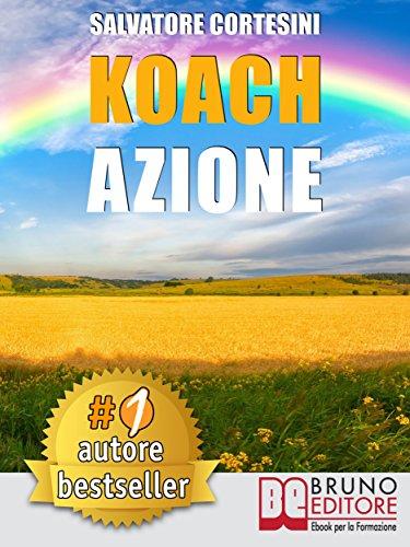 Koach Azione: Come Migliorare La Qualità Della Vita e Ottenere Tutto Ciò Che Desideri