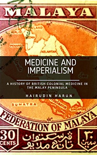 MEDICINE AND IMPERIALISM:: A HISTORY OF  COLONIAL MEDICINE, HEALTH POLICY AND MEDICAL RESEARCH IN BRITISH MALAYA  (English Edition)