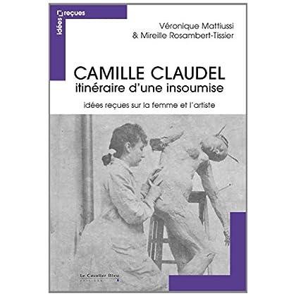 Camille Claudel, itinéraire d'une insoumise : Idées reçues sur la femme et l'artiste