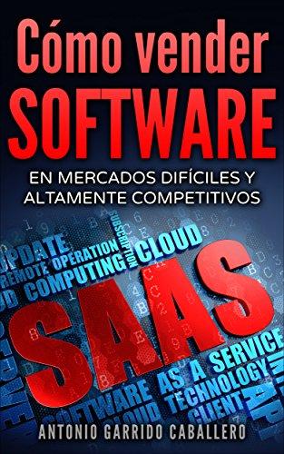 Como Vender SOFTWARE: En mercados difíciles y altamente competitivos por ANTONIO GARRIDO CABALLERO
