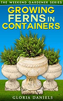 Growing Ferns in Containers (The Weekend Gardener Book 3) (English Edition) par [Daniels, Gloria]