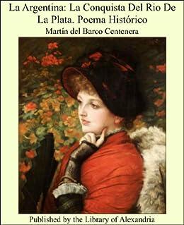 La Argentina: La Conquista Del Rio De La Plata. Poema Histórico de [del