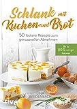 Schlank mit Kuchen und Brot: Bis zu 80% weniger Kalorien. 50 leckere Rezepte zum genussvollen Abnehmen