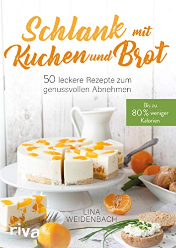 Schlank mit Kuchen und Brot: Bis zu 80% weniger Kalorien. 50 leckere Rezepte zum genussvollen Abnehmen -