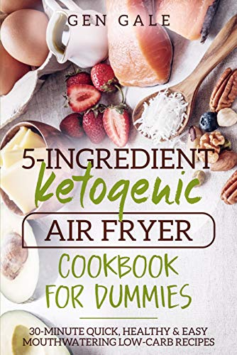 5-ingredient Ketogenic Air Fryer Cookbook For Dummies: 30-minute Quick, Healthy & Easy Mouthwatering Low-carb Recipes por Gen Gale epub