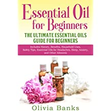 Essential Oil for Beginners: The Ultimate Essential Oils Guide for Beginners: Includes History, Benefits, Household Uses, Safety Tips, Essential Oils for and Other Ailments (English Edition)