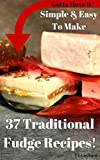 Gotta Have It Simple & Easy To Make 37 Traditional Fudge Recipes!