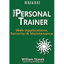 IIS 8 Web Applications, Security & Maintenance: The Personal Trainer for IIS 8.0 & IIS 8.5 (The Personal Trainer for Technology)
