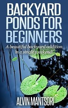 Backyard Ponds for Beginners: A beautiful backyard addition in a single weekend! (English Edition) par [Mantsori, Alvin]