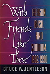 With Friends Like These: Reagan, Bush and Saddam, 1982-90