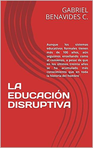 LA EDUCACIÓN DISRUPTIVA: Todavía seguimos enseñando como al comienzo, a pesar de que en los últimos treinta años se ha acumulado más conocimi por GABRIEL BENAVIDES C.