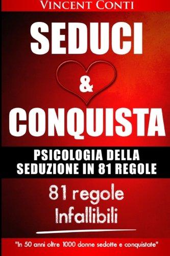 Seduci E Conquista: Le 81 Regole D'oro Della Seduzione.