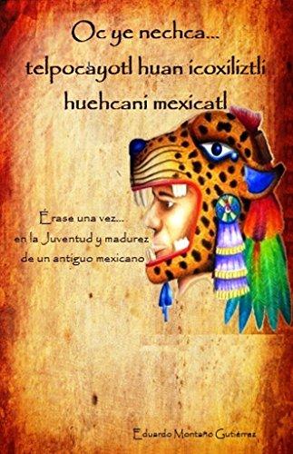Oc ye nechca... telpocayotl huan icoxiliztli huehcani mexicatl (Érase una vez... en la juventud y madurez de un antiguo mexicano) ((Oc ye nechca... nemilistli ... en la vida de un antiguo mexicano) nº 2) Descargar Epub Gratis