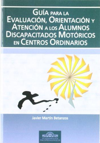 Guía para la Evaluación, Orientación y Atención de los Alumnos Discapacitados Motóricos en Centros Ordinarios (Fundamentos Psicopedagógicos) por Javier Martín Betanzos