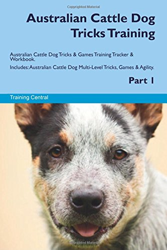 Australian Cattle Dog Tricks Training Australian Cattle Dog Tricks & Games Training Tracker & Workbook. Includes: Australian Cattle Dog Multi-Level Tricks, Games & Agility. Part 1 (1 Training Dog)