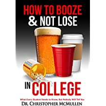 How to Booze and Not Lose in College: What Every Student Needs To Know, But Nobody Will Tell You (English Edition)