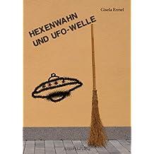 Hexenwahn und UFO-Welle: Überraschende Parallelen zwischen gestern und heute: Entführung, Flug und Begegnung mit fremdartigen Wesen